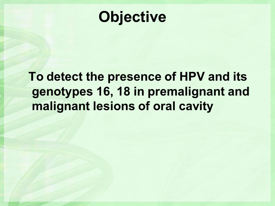 Objective To detect the presence of HPV and its genotypes 16, 18 in premalignant and malignant lesions of oral cavity.