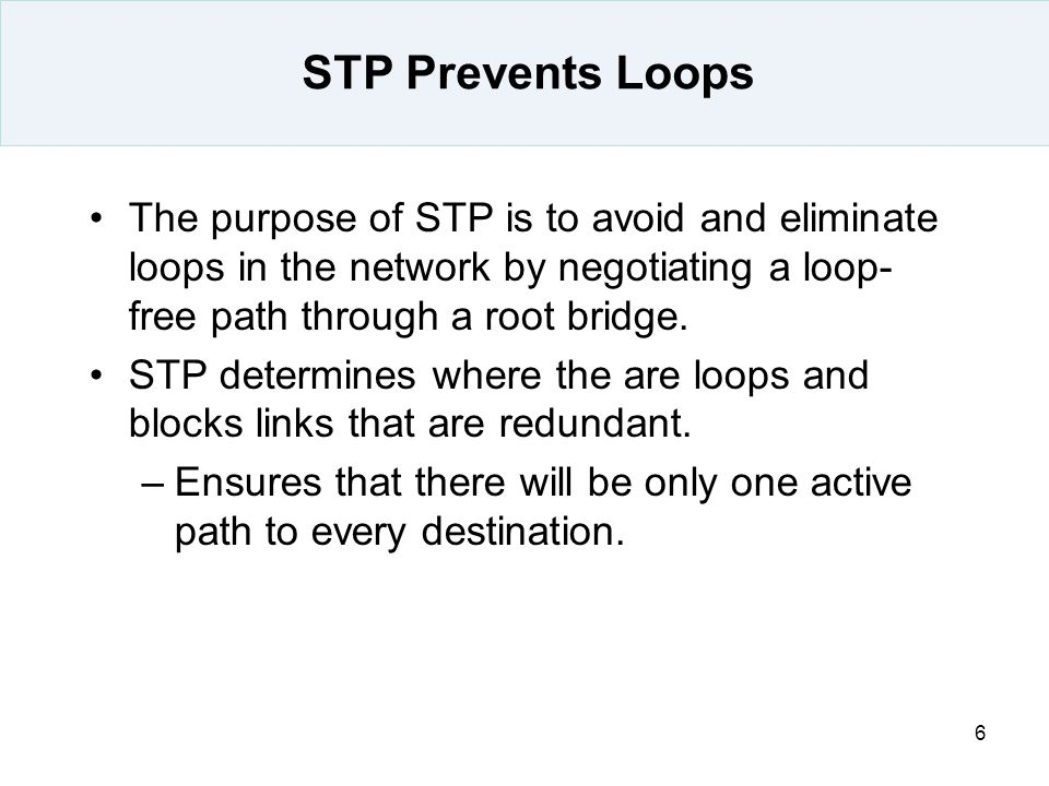 STP Prevents Loops The purpose of STP is to avoid and eliminate loops in the network by negotiating a loop-free path through a root bridge.