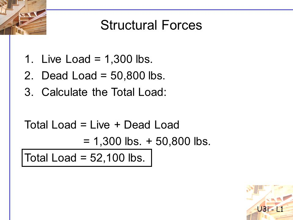 Structural Forces Live Load = 1,300 lbs. Dead Load = 50,800 lbs.