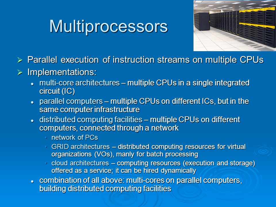 Multiprocessors Parallel execution of instruction streams on multiple CPUs. Implementations: