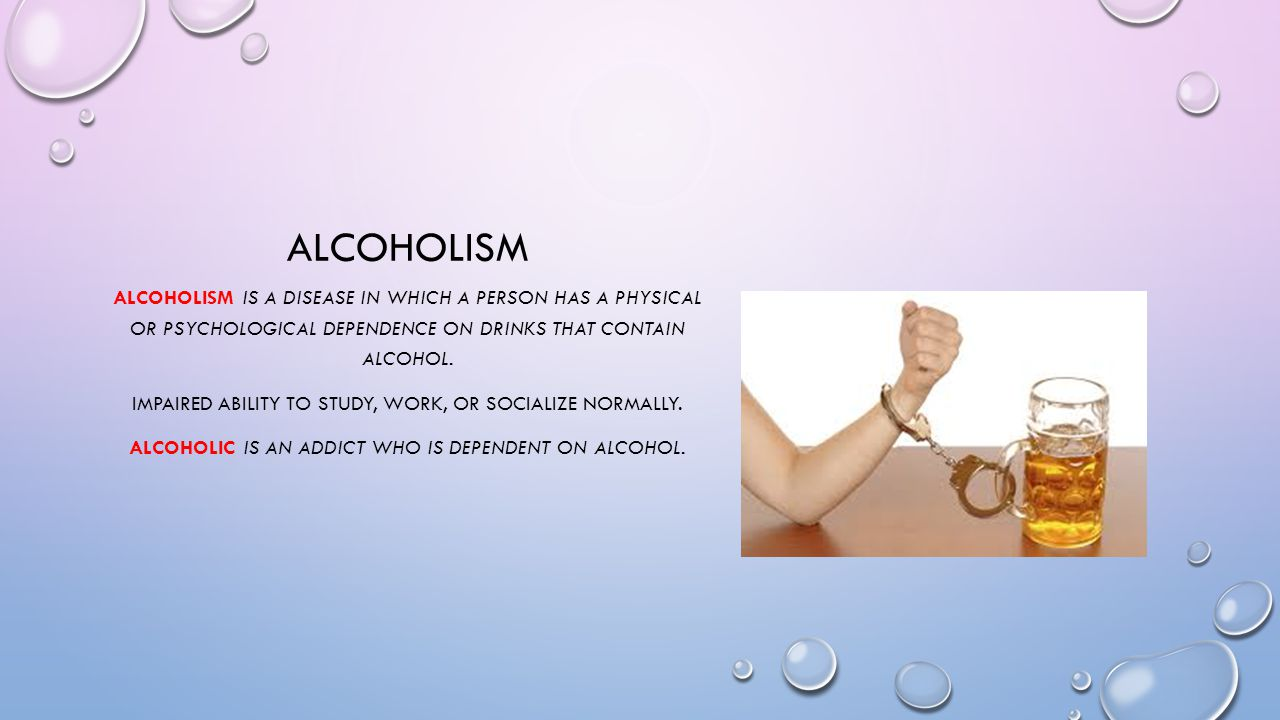 alcoholism Alcoholism is a disease in which a person has a physical or psychological dependence on drinks that contain alcohol.