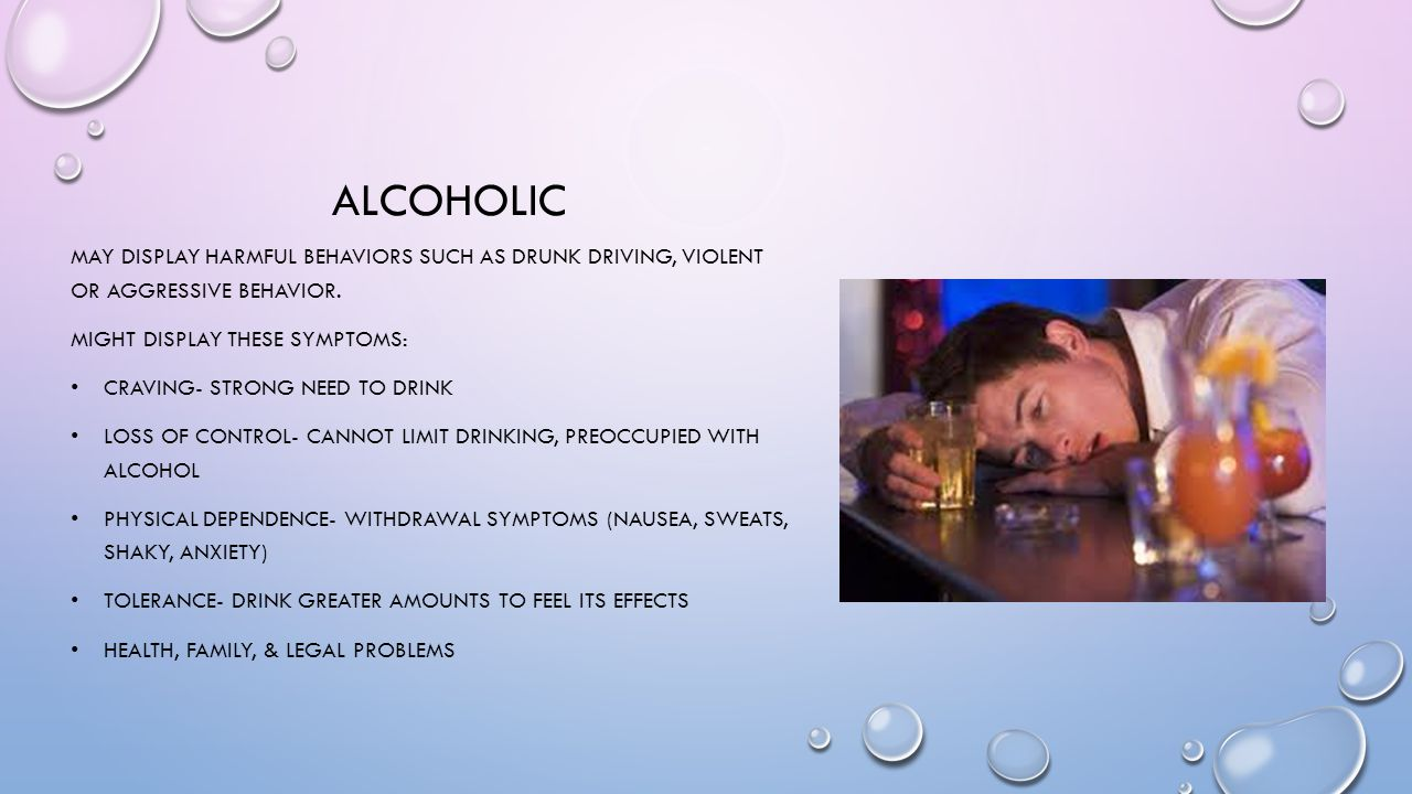 alcoholic May display harmful behaviors such as drunk driving, violent or aggressive behavior. Might display these symptoms: