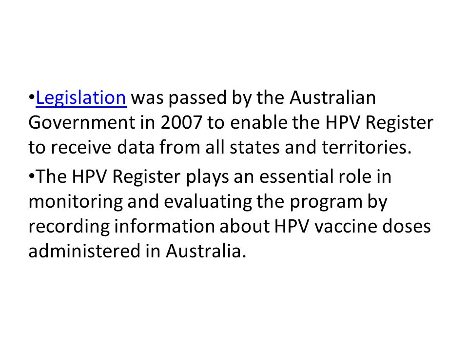 Legislation was passed by the Australian Government in 2007 to enable the HPV Register to receive data from all states and territories.