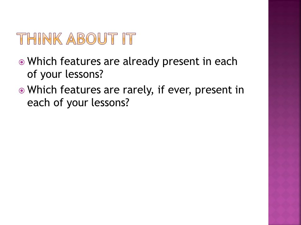 Think about it Which features are already present in each of your lessons.