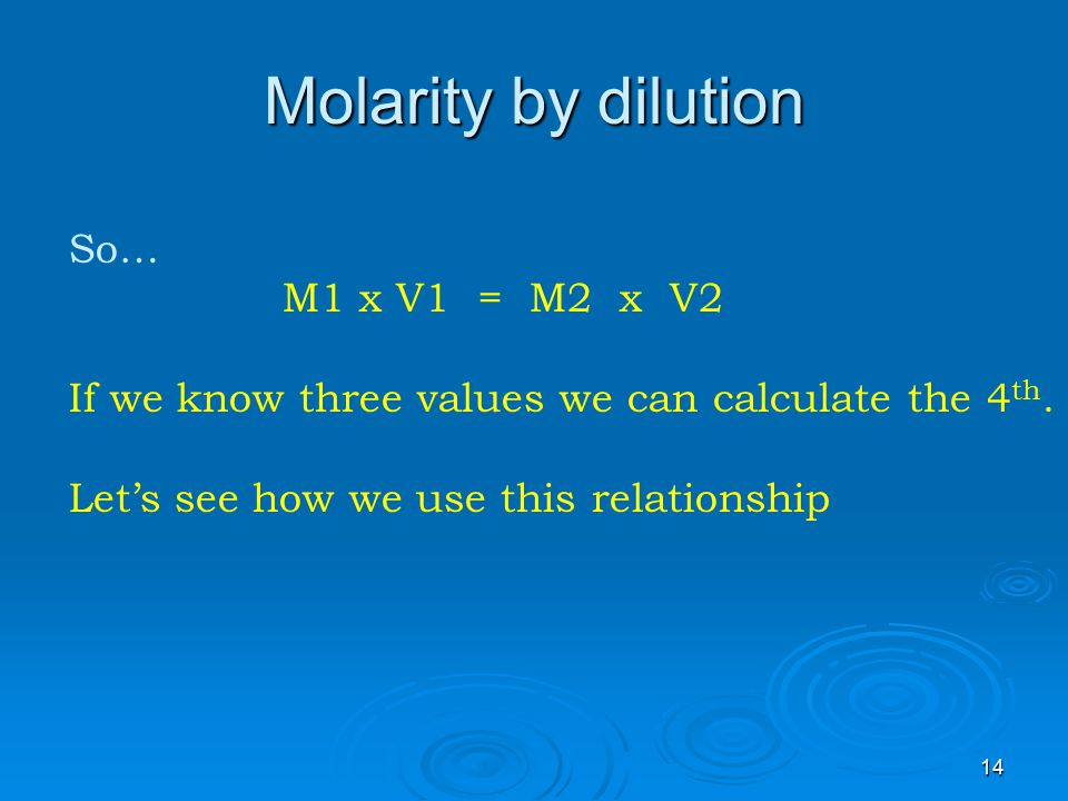 Molarity by dilution So… M1 x V1 = M2 x V2