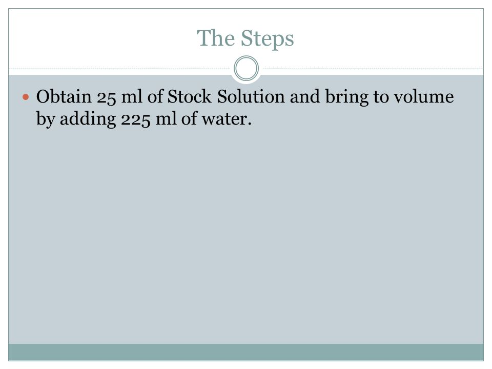 The Steps Obtain 25 ml of Stock Solution and bring to volume by adding 225 ml of water.