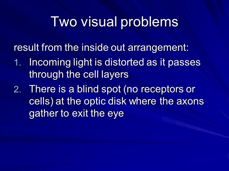 Two visual problems result from the inside out arrangement: