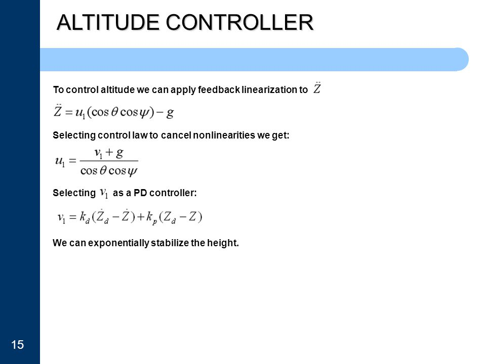 ALTITUDE CONTROLLER To control altitude we can apply feedback linearization to. Selecting control law to cancel nonlinearities we get: