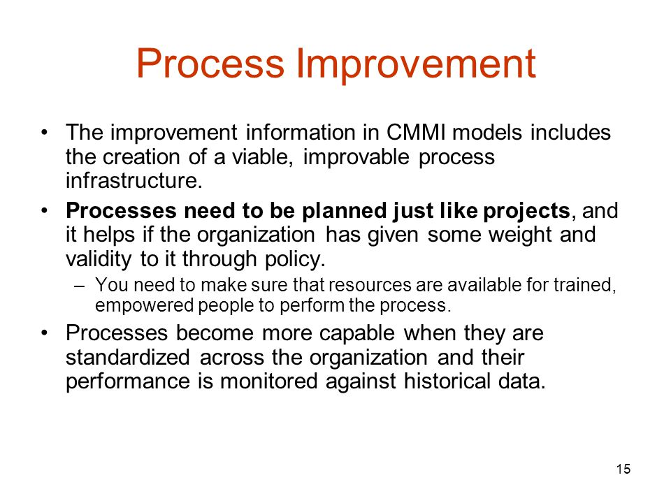 Process Improvement The improvement information in CMMI models includes the creation of a viable, improvable process infrastructure.