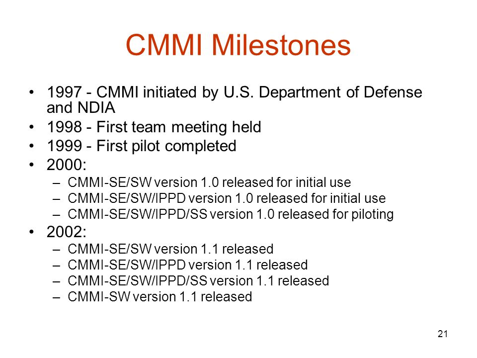 CMMI Milestones 1997 - CMMI initiated by U.S. Department of Defense and NDIA. 1998 - First team meeting held.