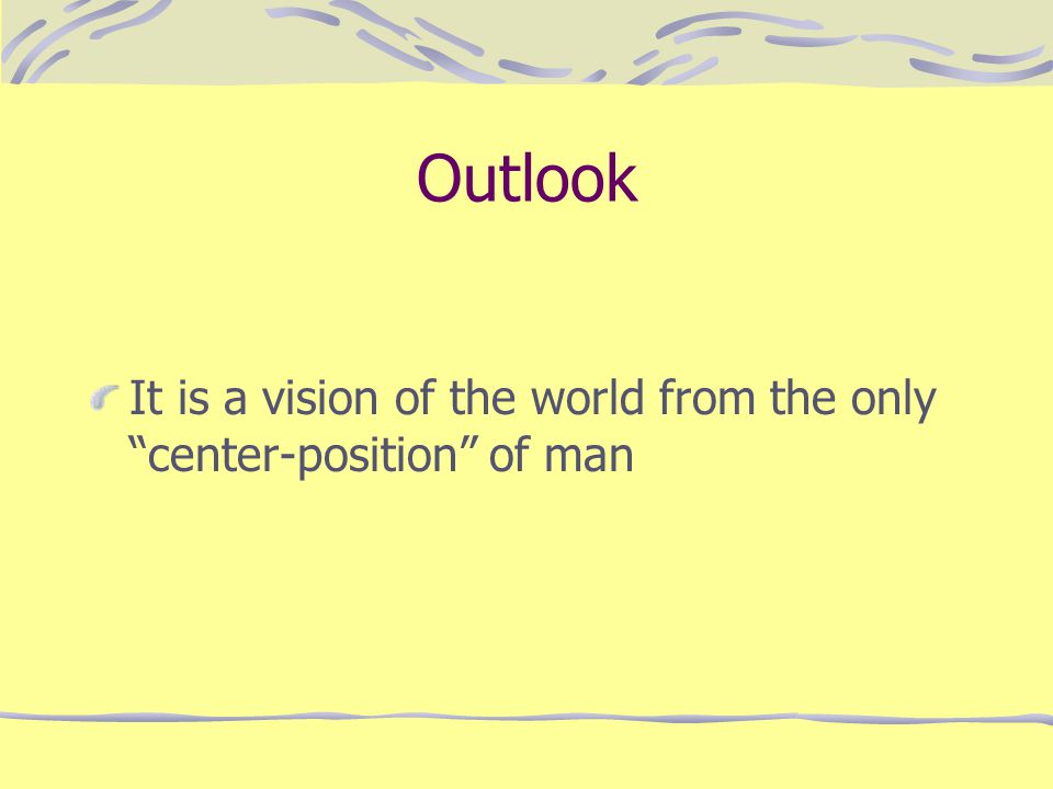 Outlook It is a vision of the world from the only center-position of man