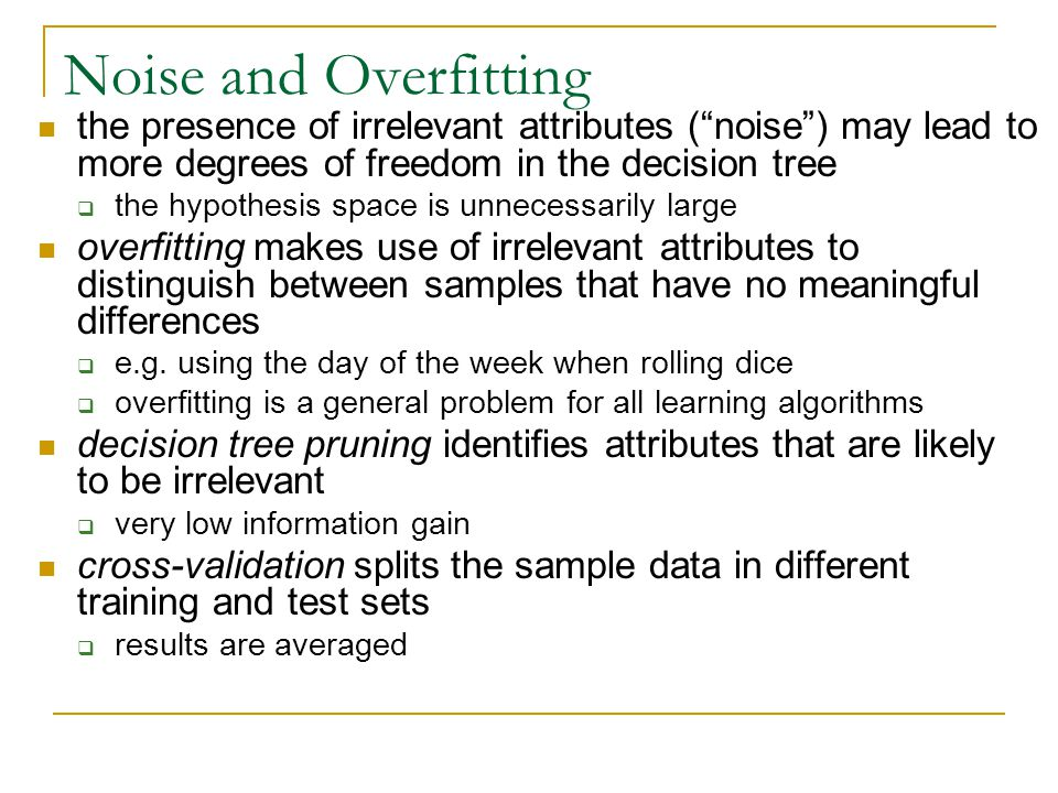 Noise and Overfitting the presence of irrelevant attributes ( noise ) may lead to more degrees of freedom in the decision tree.