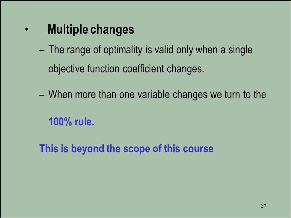 Multiple changes The range of optimality is valid only when a single objective function coefficient changes.