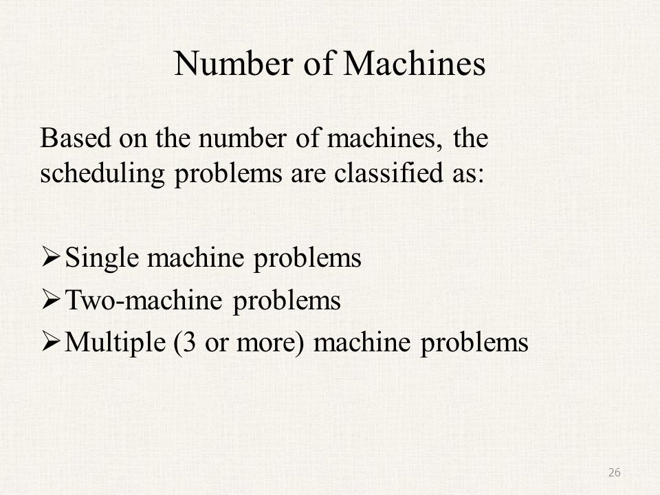 Number of Machines Based on the number of machines, the scheduling problems are classified as: Single machine problems.