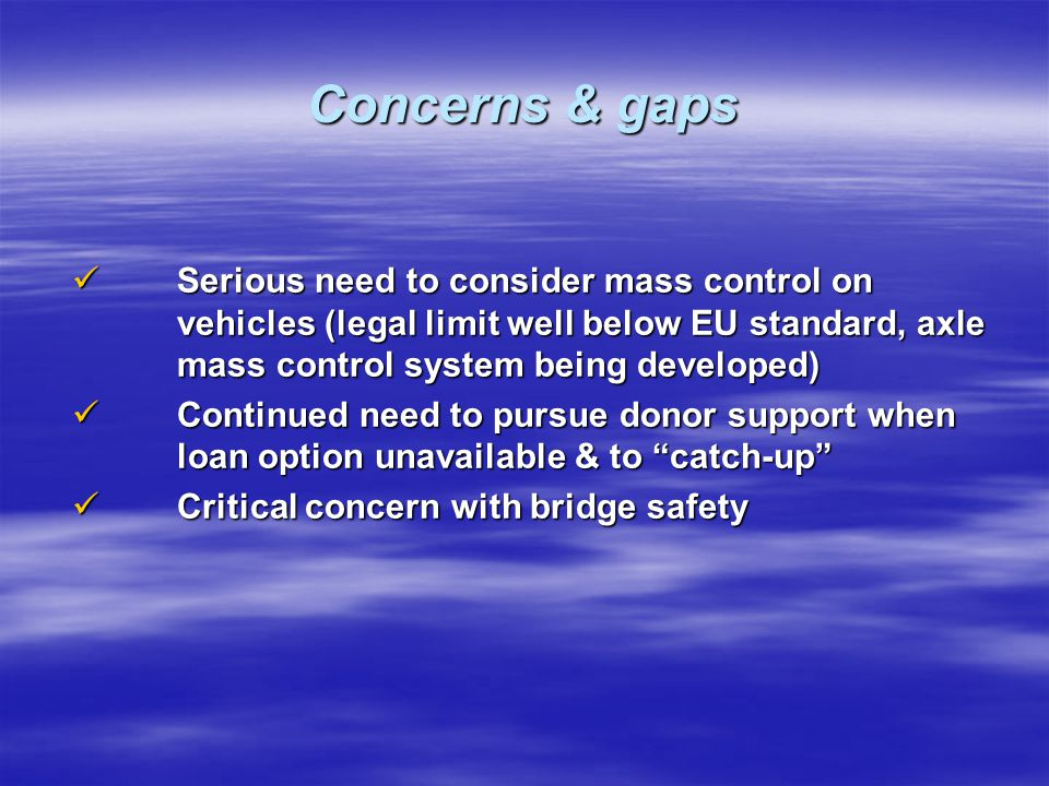 Concerns & gaps Serious need to consider mass control on vehicles (legal limit well below EU standard, axle mass control system being developed)