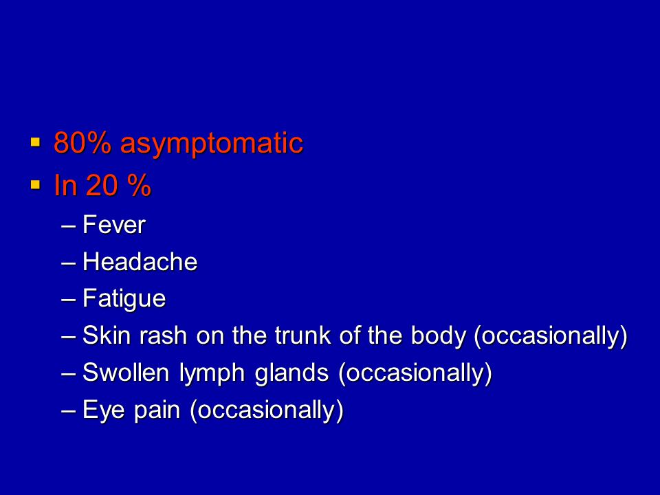 80% asymptomatic In 20 % Fever Headache Fatigue