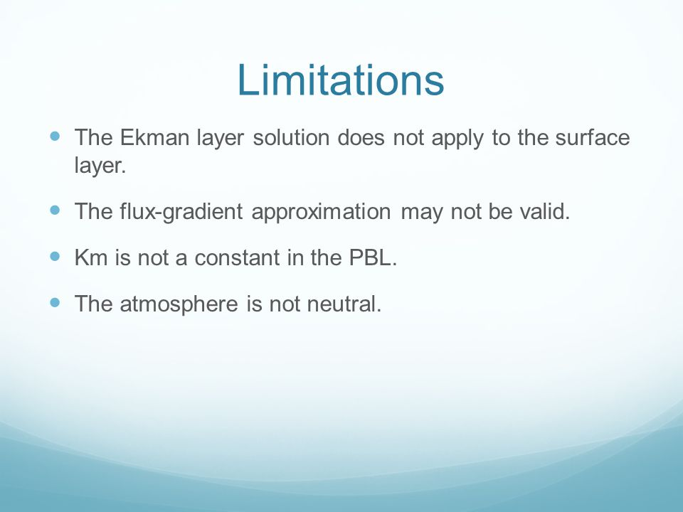 Limitations The Ekman layer solution does not apply to the surface layer. The flux-gradient approximation may not be valid.