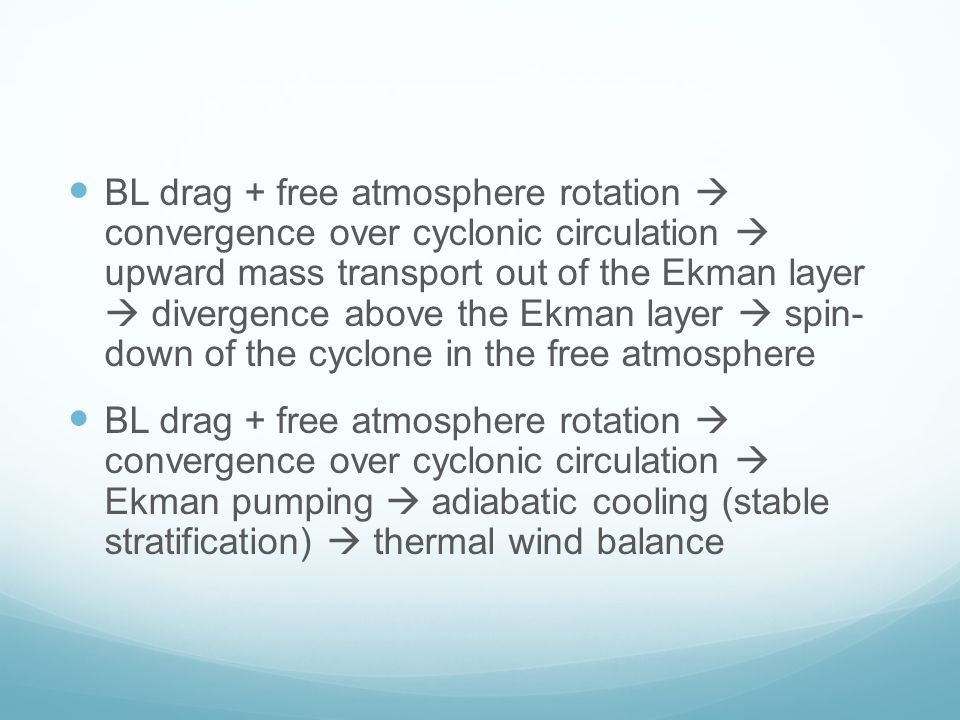 BL drag + free atmosphere rotation  convergence over cyclonic circulation  upward mass transport out of the Ekman layer  divergence above the Ekman layer  spin- down of the cyclone in the free atmosphere