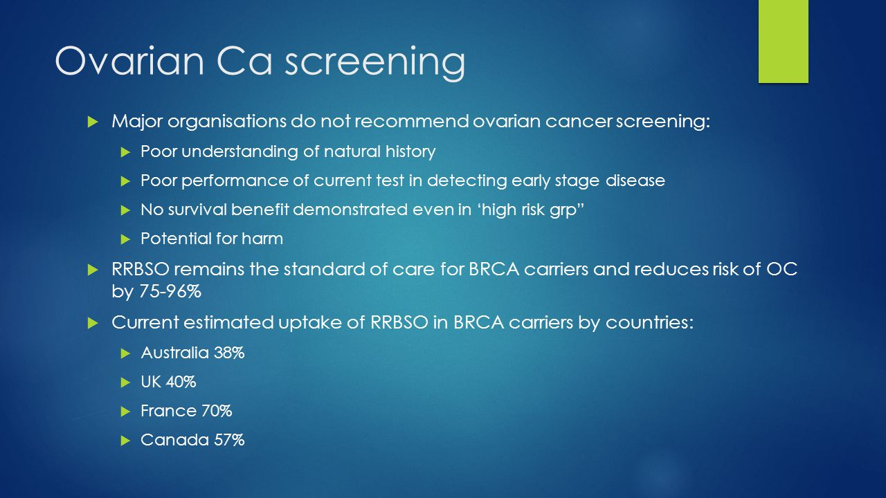 Ovarian Ca screening Major organisations do not recommend ovarian cancer screening: Poor understanding of natural history.