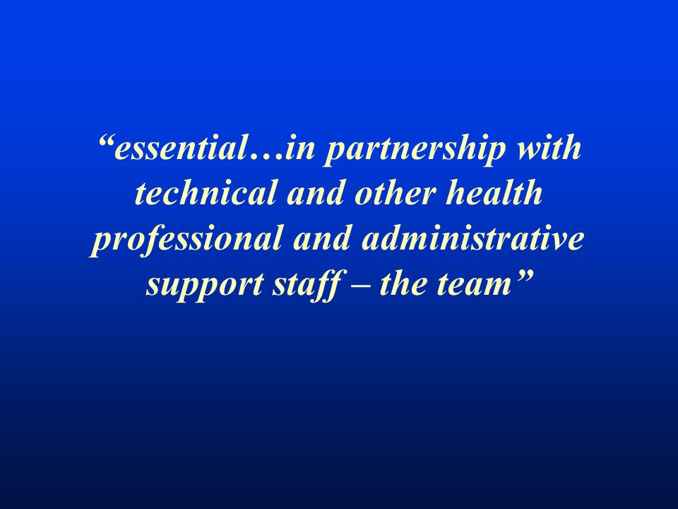 essential…in partnership with technical and other health professional and administrative support staff – the team