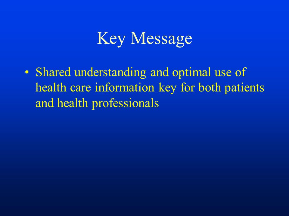 Key Message Shared understanding and optimal use of health care information key for both patients and health professionals.