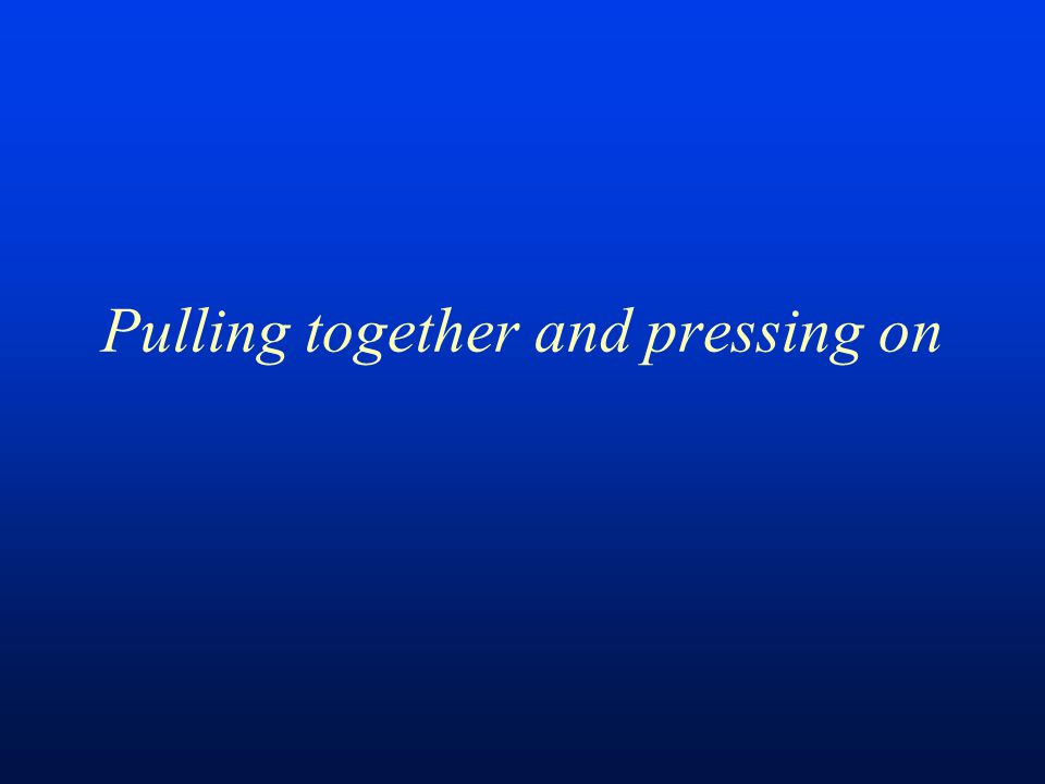 Pulling together and pressing on