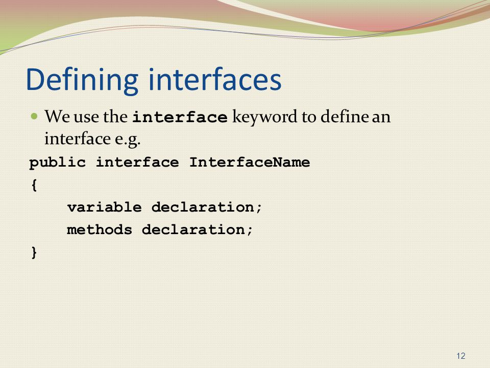 Defining interfaces We use the interface keyword to define an interface e.g. public interface InterfaceName.