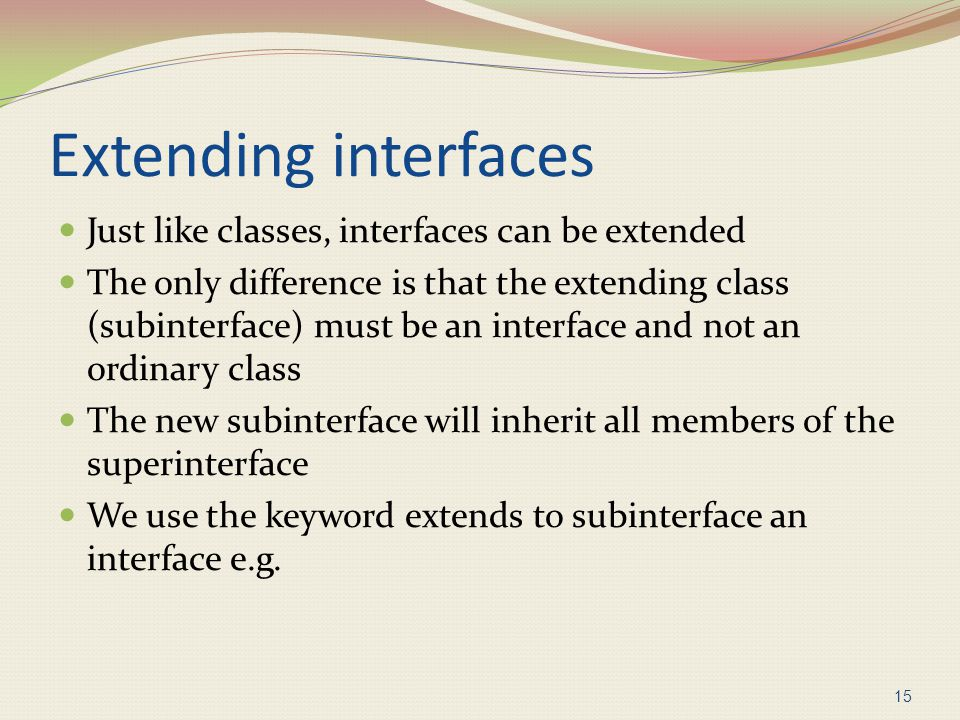 Extending interfaces Just like classes, interfaces can be extended