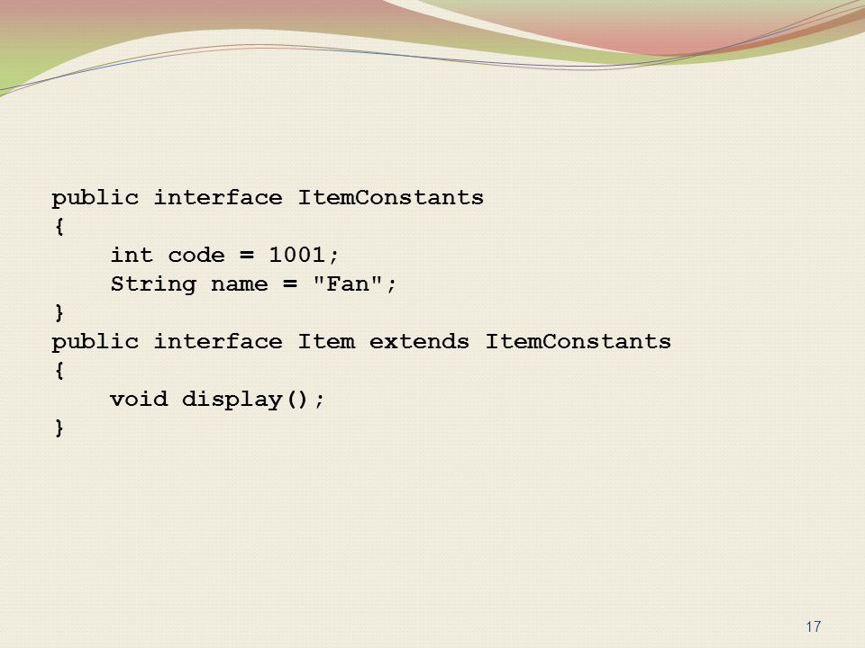 public interface ItemConstants { int code = 1001; String name = Fan ; } public interface Item extends ItemConstants void display();