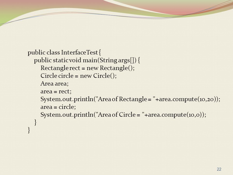 public class InterfaceTest { public static void main(String args[]) { Rectangle rect = new Rectangle(); Circle circle = new Circle(); Area area; area = rect; System.out.println( Area of Rectangle = +area.compute(10,20)); area = circle; System.out.println( Area of Circle = +area.compute(10,0)); }