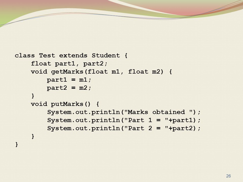 class Test extends Student { float part1, part2; void getMarks(float m1, float m2) { part1 = m1; part2 = m2; } void putMarks() { System.out.println( Marks obtained ); System.out.println( Part 1 = +part1); System.out.println( Part 2 = +part2);