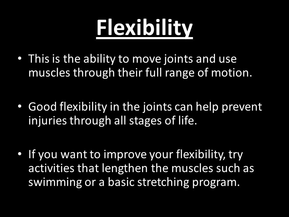 Flexibility This is the ability to move joints and use muscles through their full range of motion.