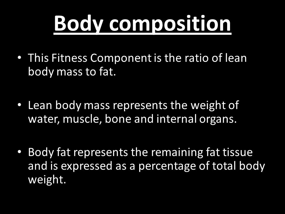 Body composition This Fitness Component is the ratio of lean body mass to fat.