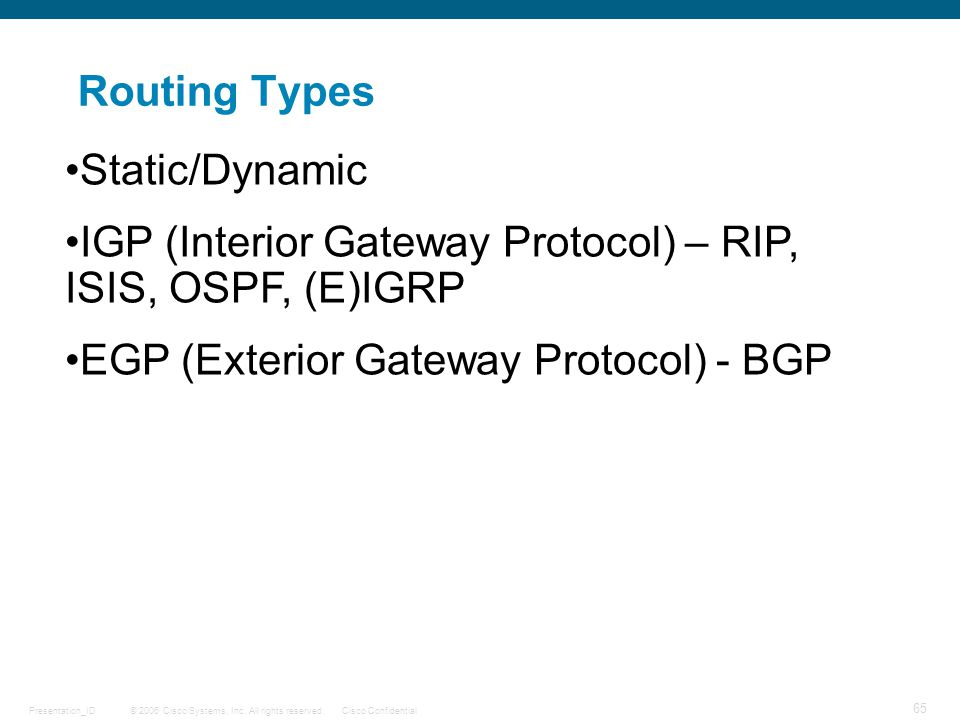 Routing Types Static/Dynamic. IGP (Interior Gateway Protocol) – RIP, ISIS, OSPF, (E)IGRP.