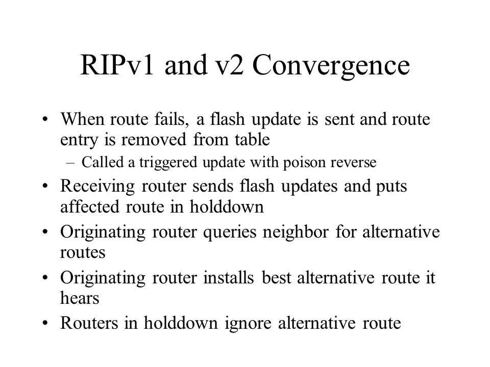 RIPv1 and v2 Convergence When route fails, a flash update is sent and route entry is removed from table.