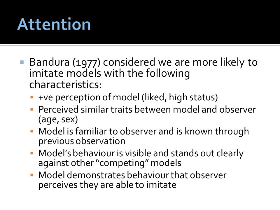 Attention Bandura (1977) considered we are more likely to imitate models with the following characteristics: