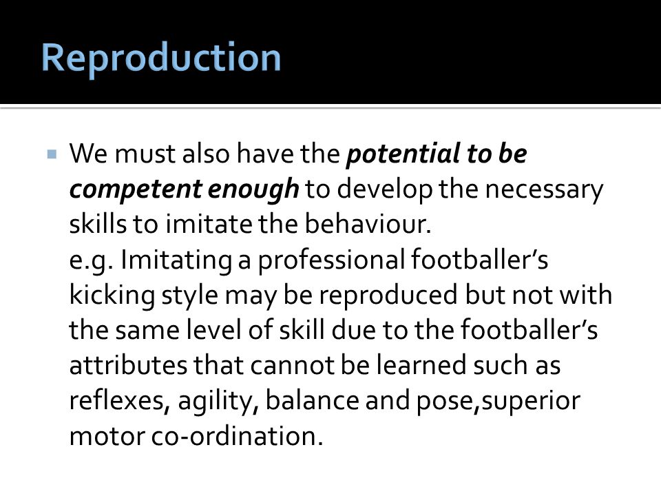 Reproduction We must also have the potential to be competent enough to develop the necessary skills to imitate the behaviour.
