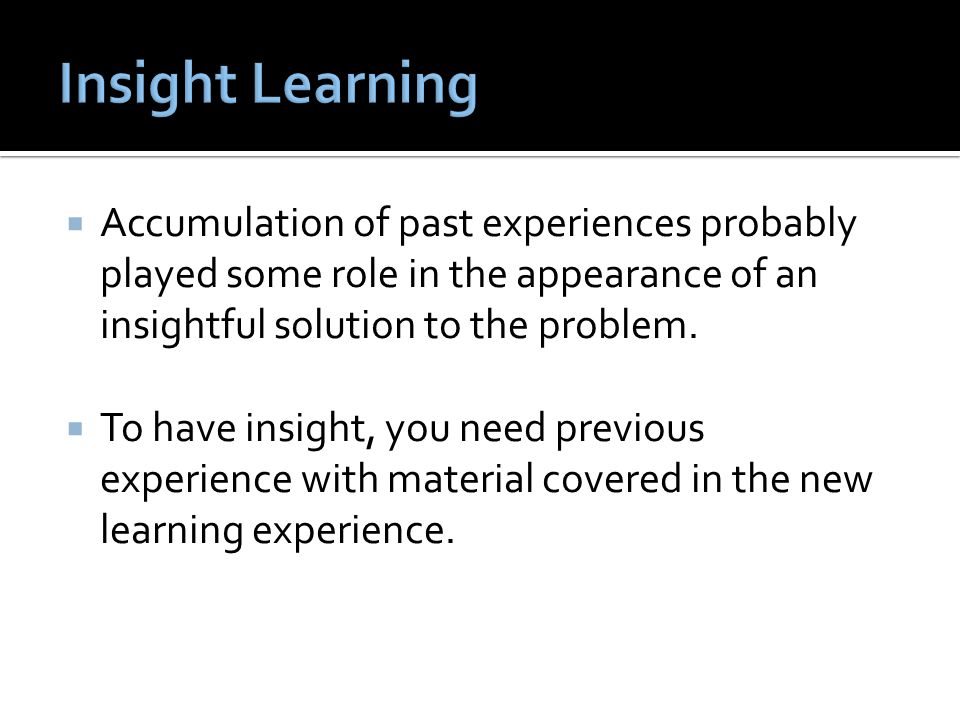 Insight Learning Accumulation of past experiences probably played some role in the appearance of an insightful solution to the problem.