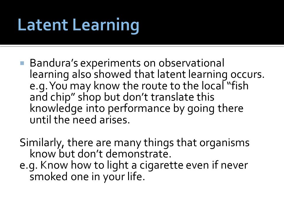 Latent Learning Bandura's experiments on observational learning also showed that latent learning occurs.