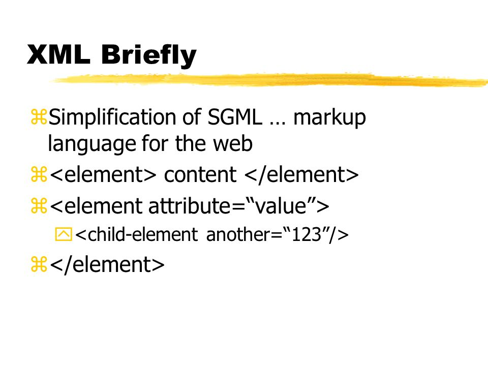XML Briefly Simplification of SGML … markup language for the web