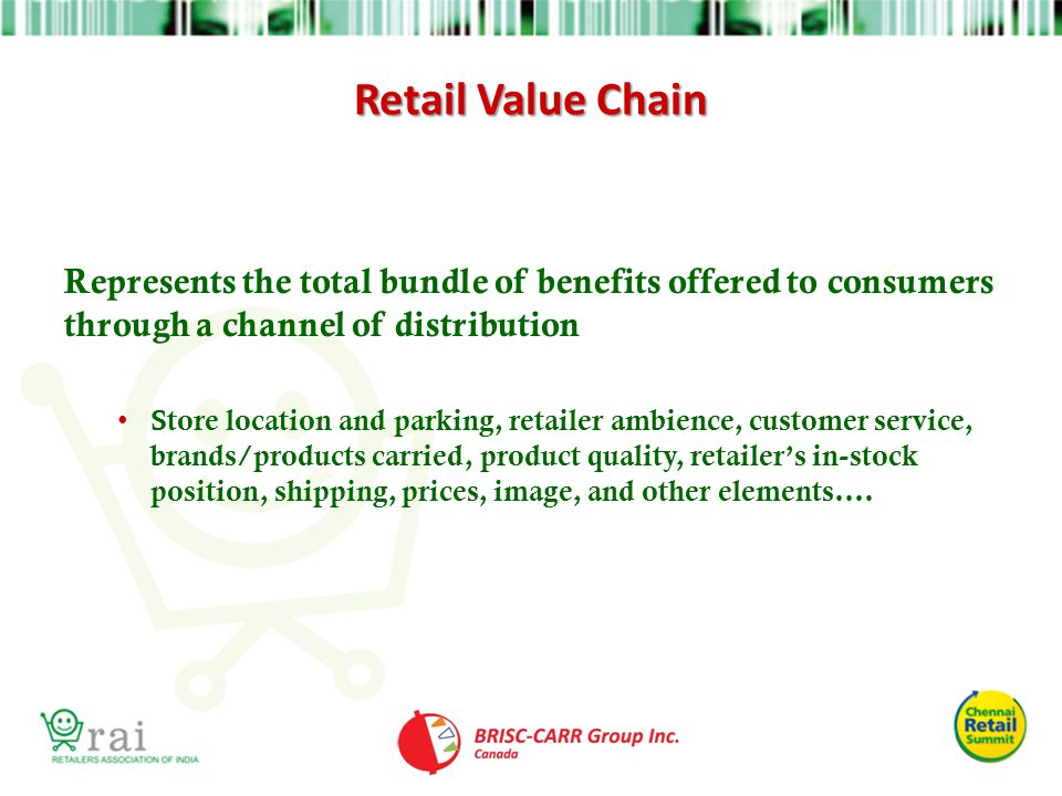 Retail Value Chain Represents the total bundle of benefits offered to consumers through a channel of distribution.