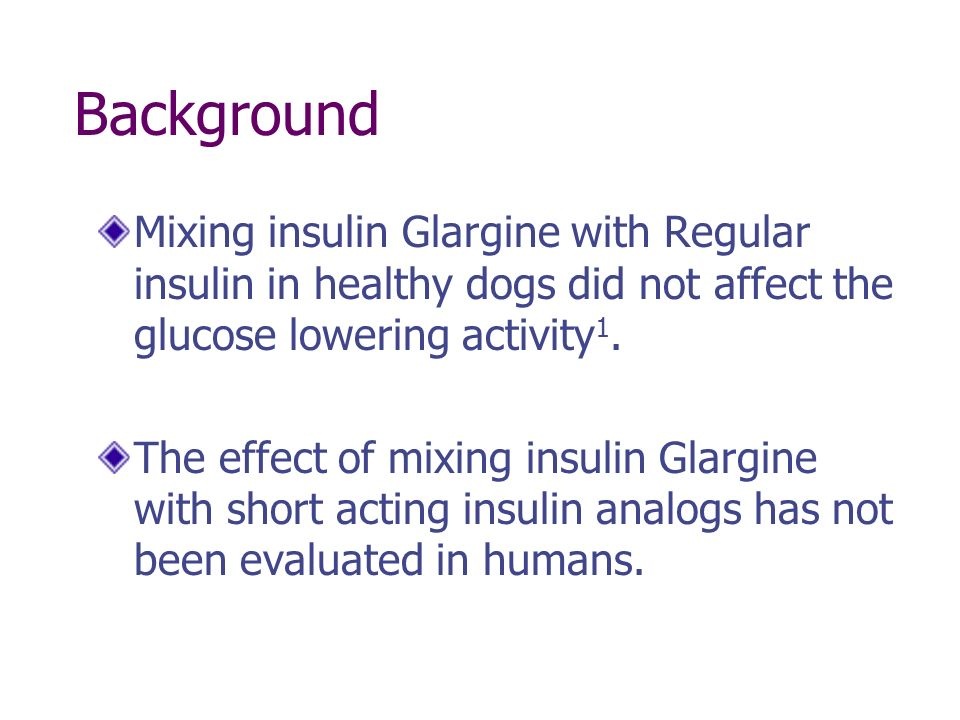 Background Mixing insulin Glargine with Regular insulin in healthy dogs did not affect the glucose lowering activity1.