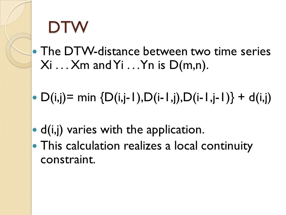 DTW The DTW-distance between two time series Xi Xm and Yi Yn is D(m,n). D(i,j)= min {D(i,j-1),D(i-1,j),D(i-1,j-1)} + d(i,j)