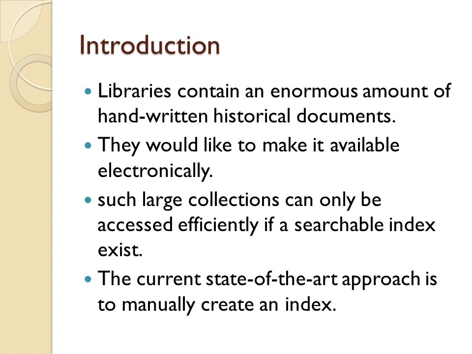 Introduction Libraries contain an enormous amount of hand-written historical documents. They would like to make it available electronically.