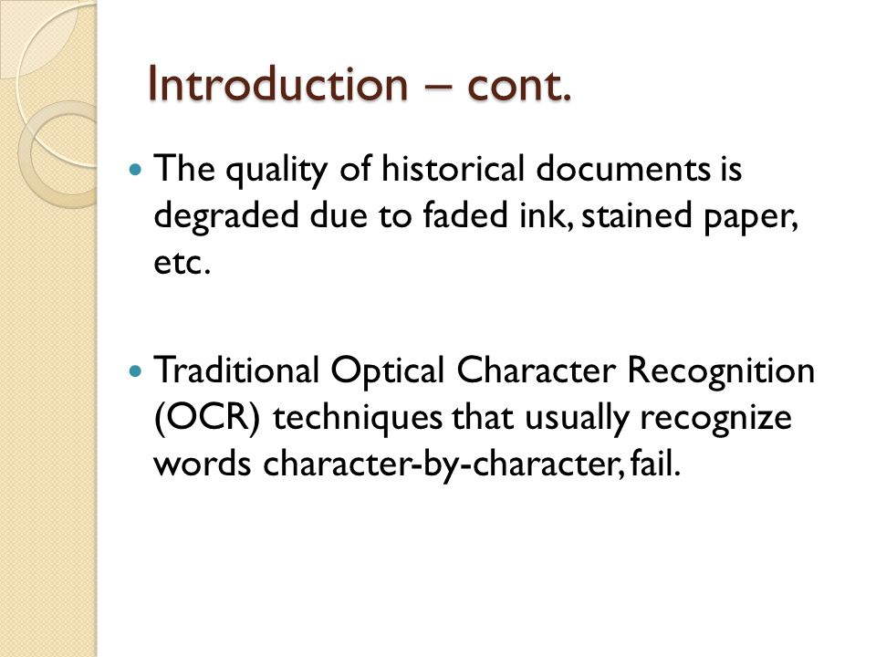 Introduction – cont. The quality of historical documents is degraded due to faded ink, stained paper, etc.