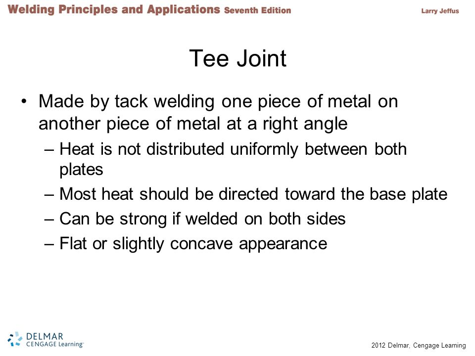 Tee Joint Made by tack welding one piece of metal on another piece of metal at a right angle. Heat is not distributed uniformly between both plates.