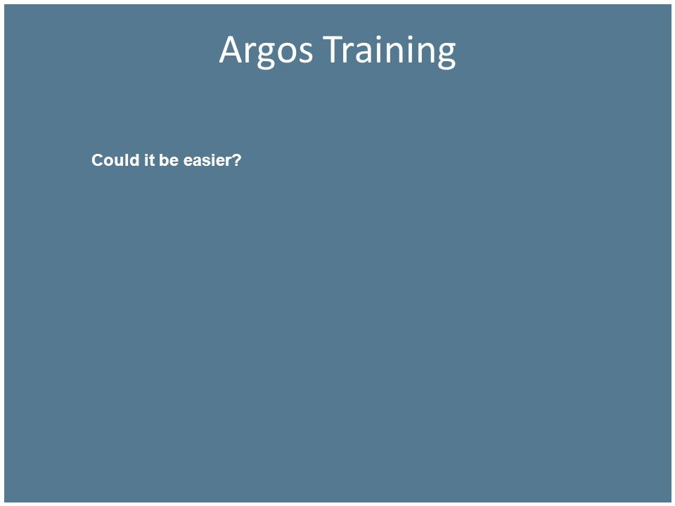 Argos Training Could it be easier Next slide …