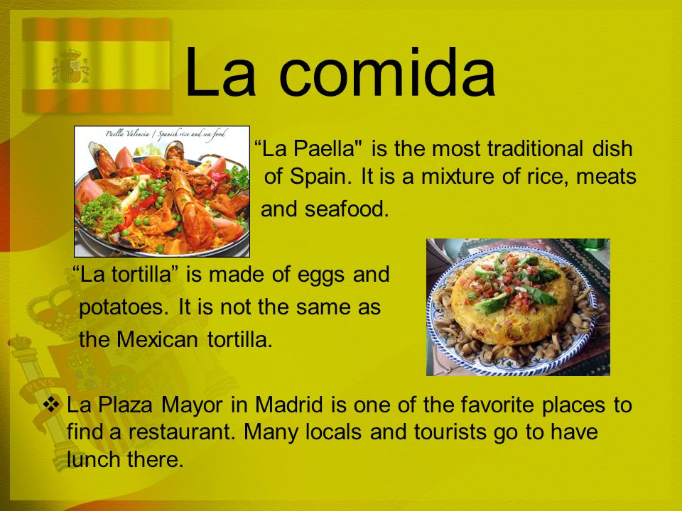 La comida La Paella is the most traditional dish of Spain. It is a mixture of rice, meats. and seafood.