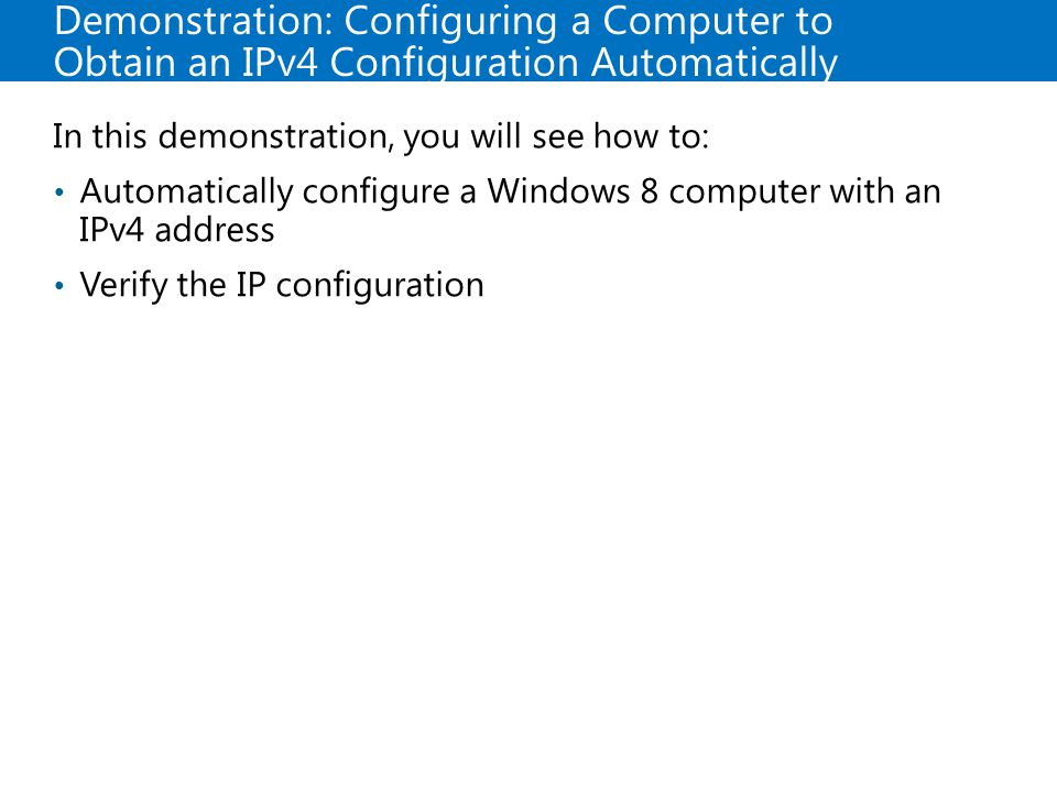20687B Demonstration: Configuring a Computer to Obtain an IPv4 Configuration Automatically. 4: Configuring and Troubleshooting Network Connections.