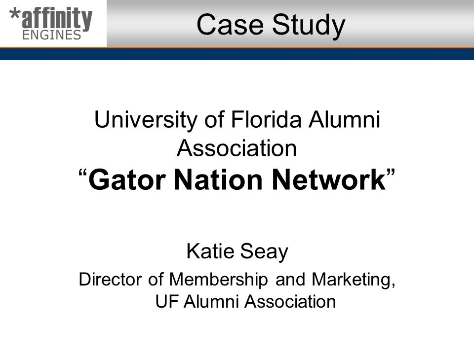Case Study University of Florida Alumni Association Gator Nation Network Katie Seay. Director of Membership and Marketing, UF Alumni Association.